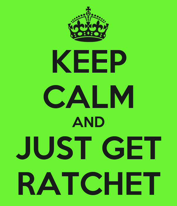 KEEP CALM AND JUST GET RATCHET