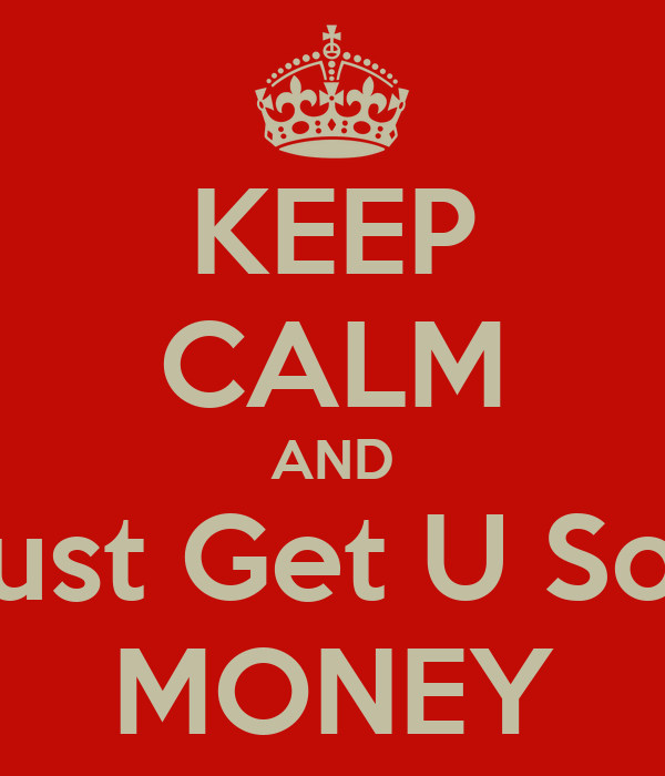 KEEP CALM AND & Just Get U Some MONEY