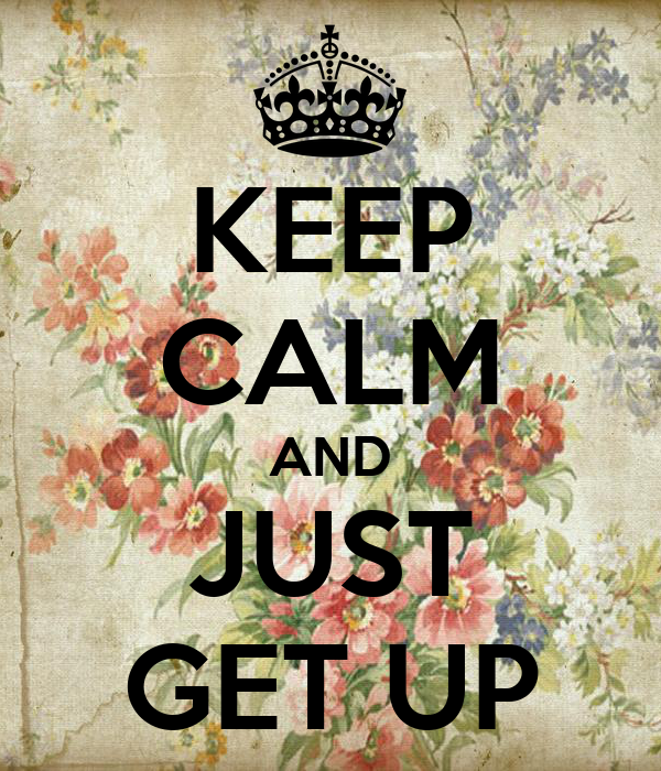 KEEP CALM AND JUST GET UP