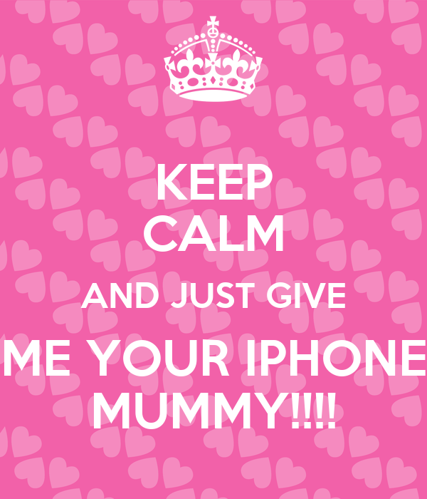 KEEP CALM AND JUST GIVE ME YOUR IPHONE MUMMY!!!!