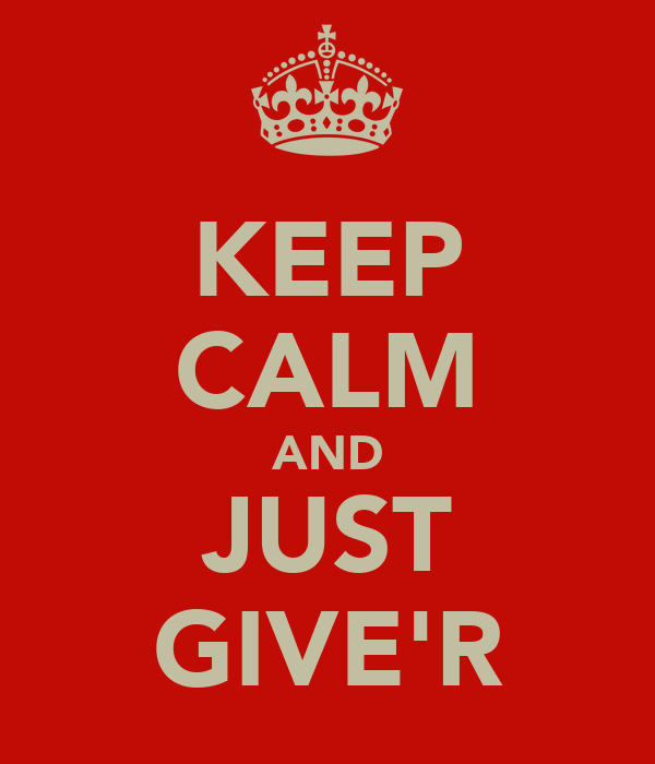 KEEP CALM AND JUST GIVE'R