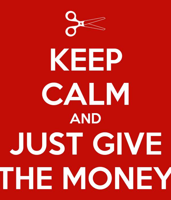 KEEP CALM AND JUST GIVE THE MONEY