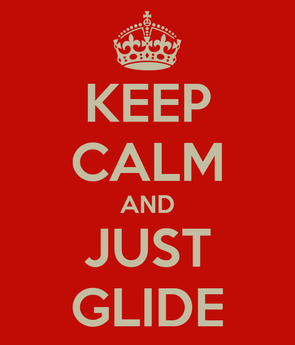 KEEP CALM AND JUST GLIDE