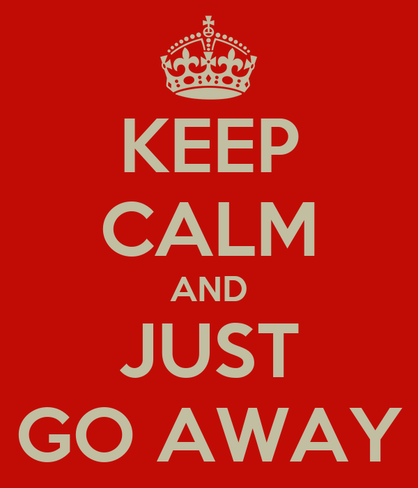 KEEP CALM AND JUST GO AWAY