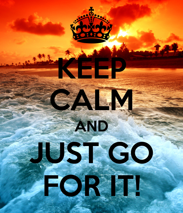 KEEP CALM AND JUST GO FOR IT!