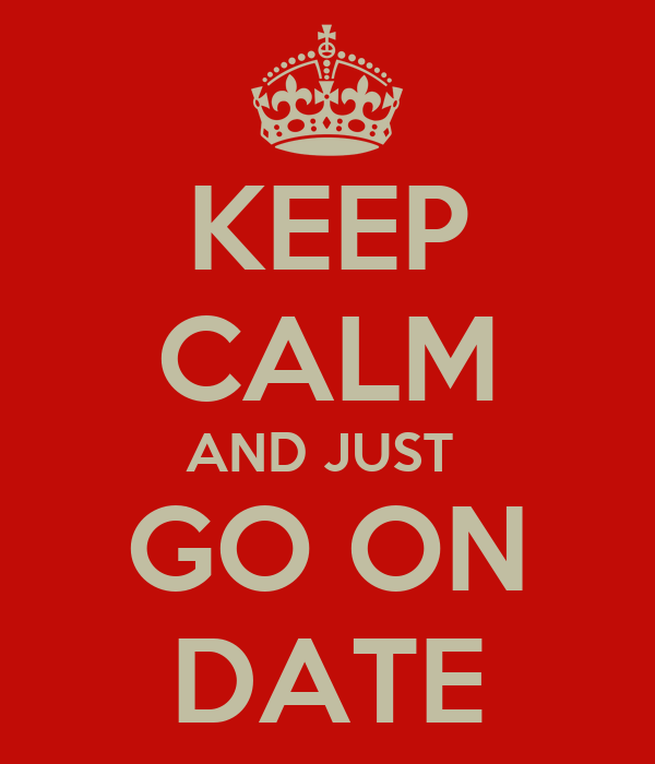 KEEP CALM AND JUST  GO ON DATE