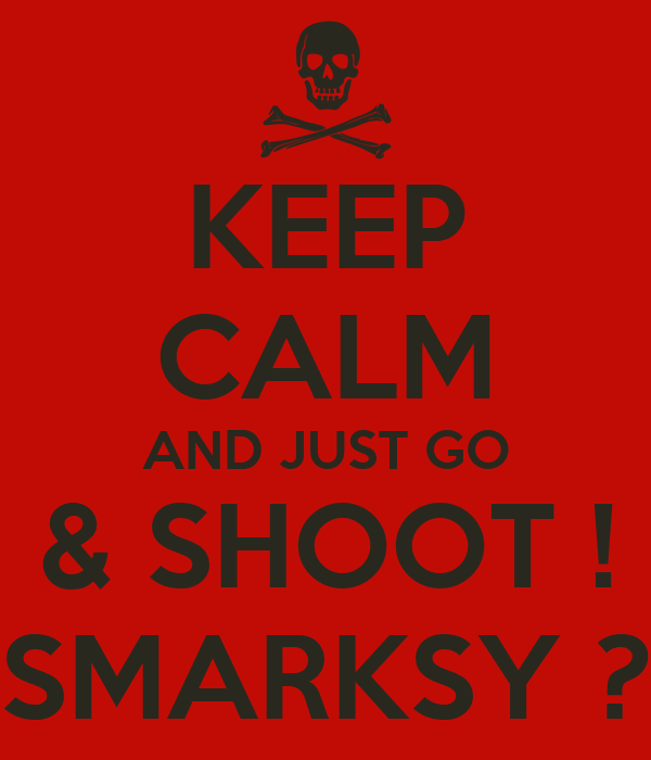 KEEP CALM AND JUST GO & SHOOT ! SMARKSY ?