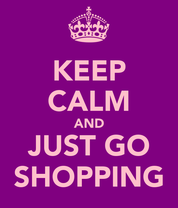 KEEP CALM AND JUST GO SHOPPING