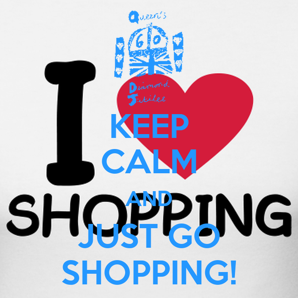 KEEP CALM AND JUST GO SHOPPING!