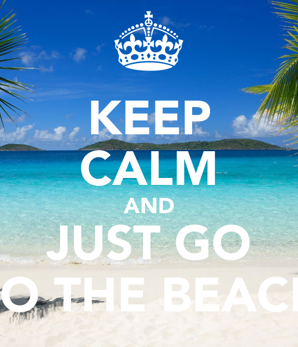 KEEP CALM AND JUST GO TO THE BEACH