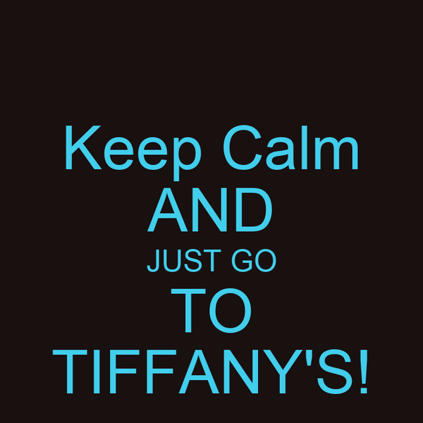Keep Calm AND JUST GO TO TIFFANY'S!
