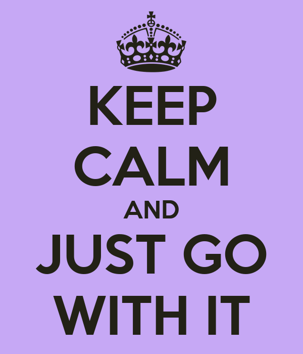 KEEP CALM AND JUST GO WITH IT