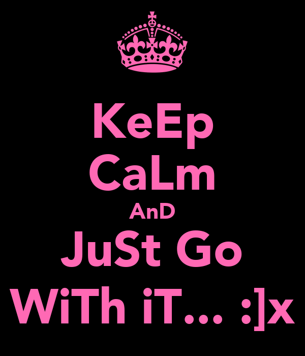 KeEp CaLm AnD JuSt Go WiTh iT... :]x