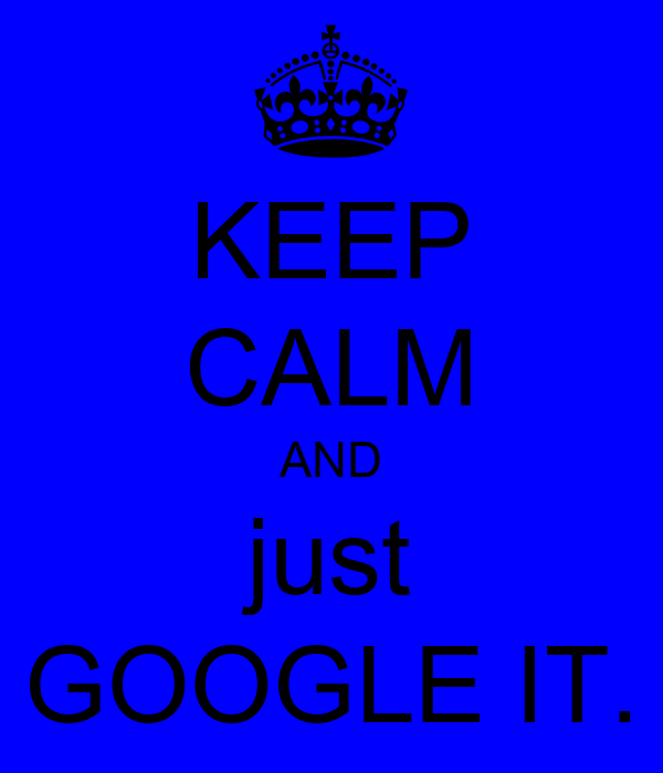 KEEP CALM AND just GOOGLE IT.