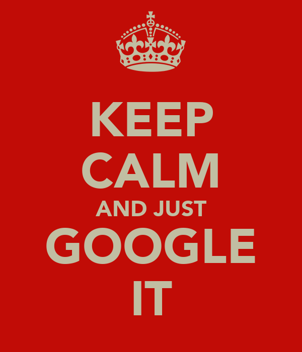 KEEP CALM AND JUST GOOGLE IT