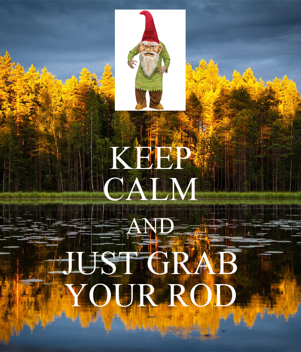 KEEP CALM AND JUST GRAB YOUR ROD