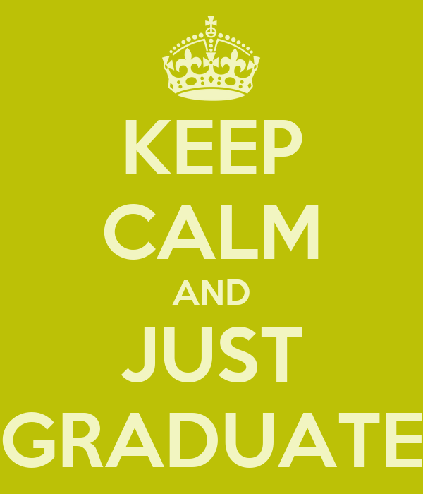 KEEP CALM AND JUST GRADUATE
