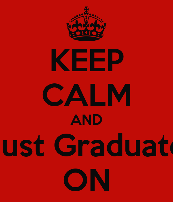 KEEP CALM AND Just Graduate ON