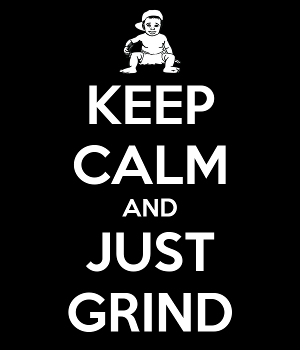 KEEP CALM AND JUST GRIND