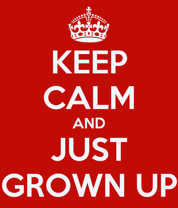 KEEP CALM AND JUST GROWN UP