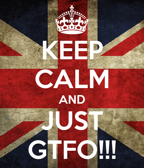 KEEP CALM AND JUST GTFO!!!