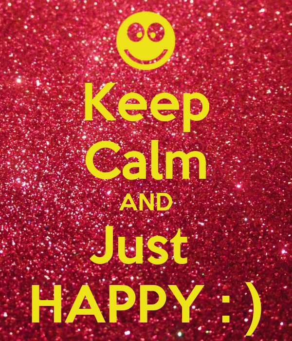 Keep Calm AND Just  HAPPY : )