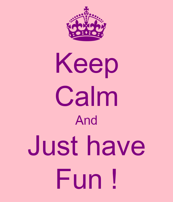 Keep Calm And Just have Fun !