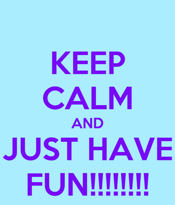 KEEP CALM AND JUST HAVE FUN!!!!!!!!