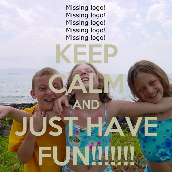 KEEP CALM AND JUST HAVE FUN!!!!!!!