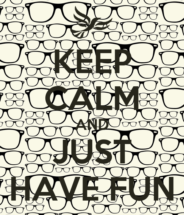 KEEP CALM AND JUST HAVE FUN