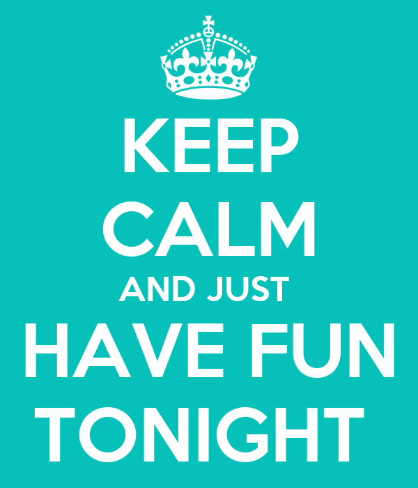 KEEP CALM AND JUST  HAVE FUN TONIGHT