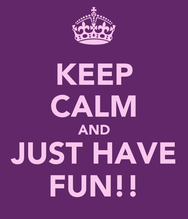 KEEP CALM AND JUST HAVE FUN!!