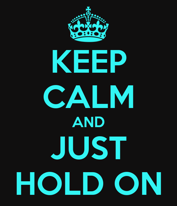KEEP CALM AND JUST HOLD ON