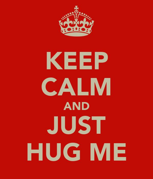 KEEP CALM AND JUST HUG ME