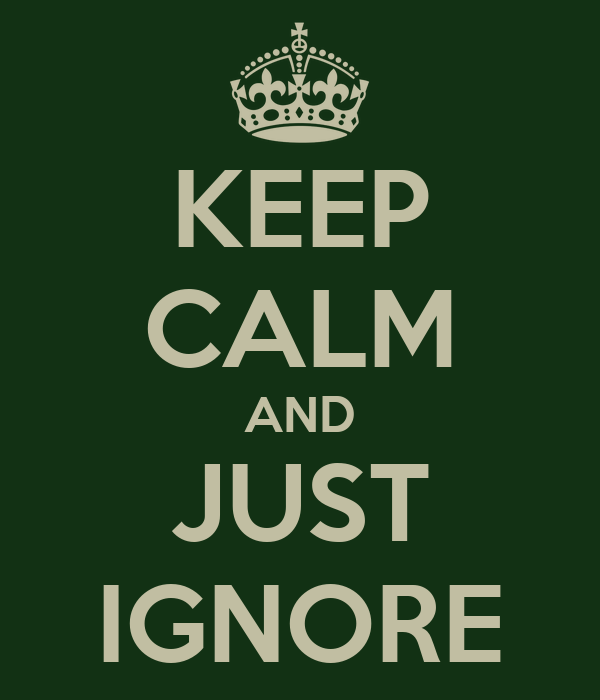 KEEP CALM AND JUST IGNORE