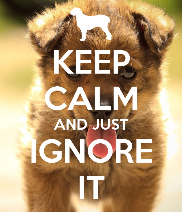 KEEP CALM AND JUST IGNORE IT