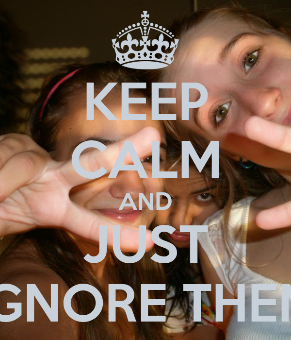 KEEP CALM AND JUST IGNORE THEM