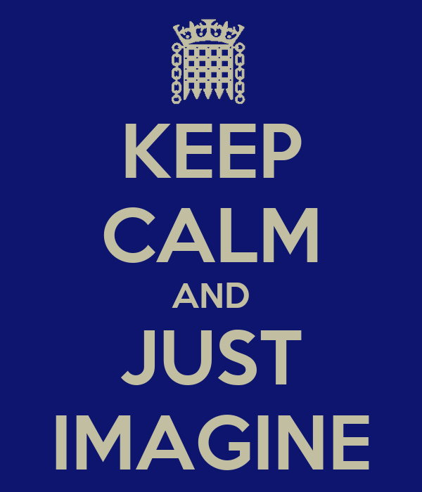 KEEP CALM AND JUST IMAGINE