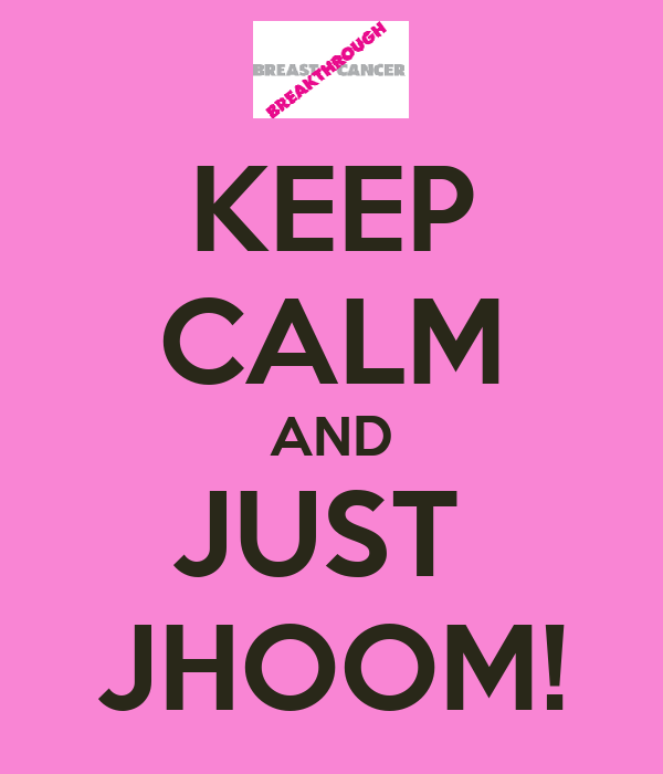 KEEP CALM AND JUST  JHOOM!