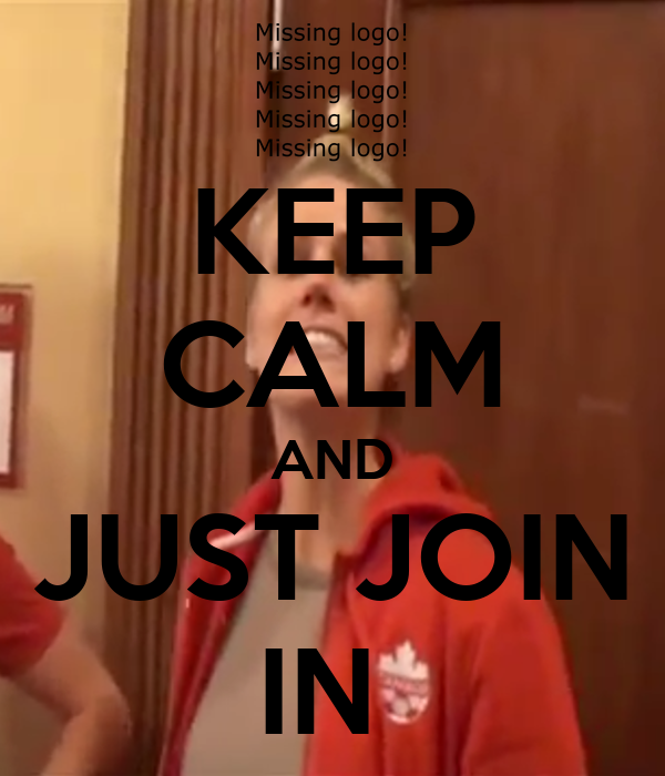 KEEP CALM AND JUST JOIN IN