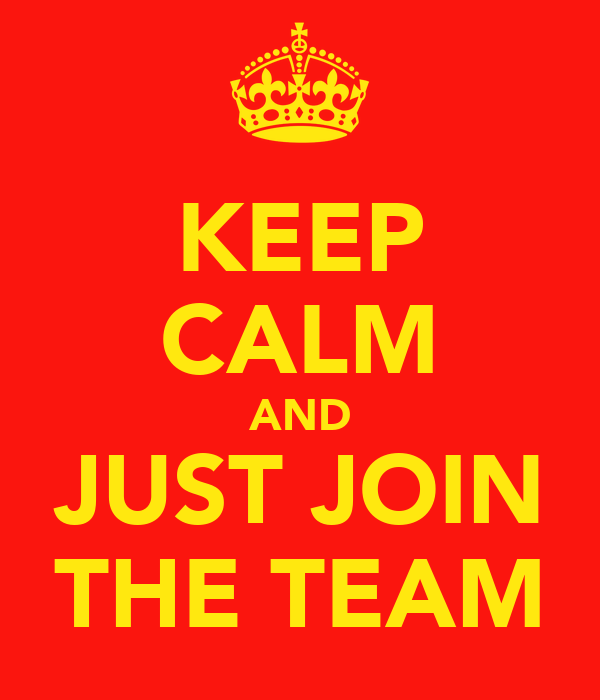 KEEP CALM AND JUST JOIN THE TEAM