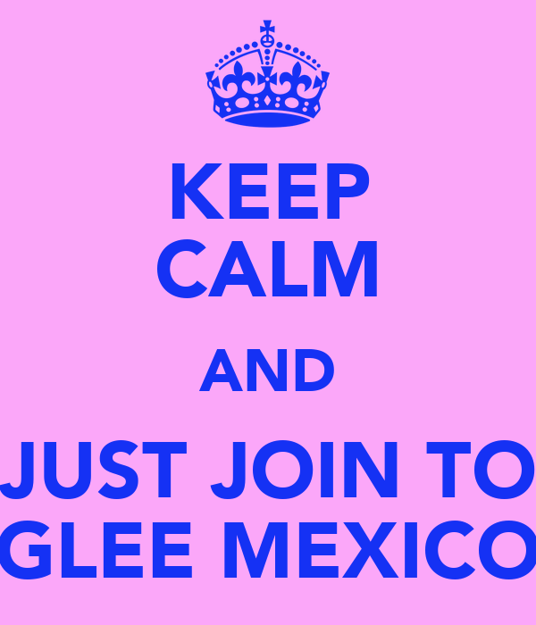 KEEP CALM AND JUST JOIN TO GLEE MEXICO