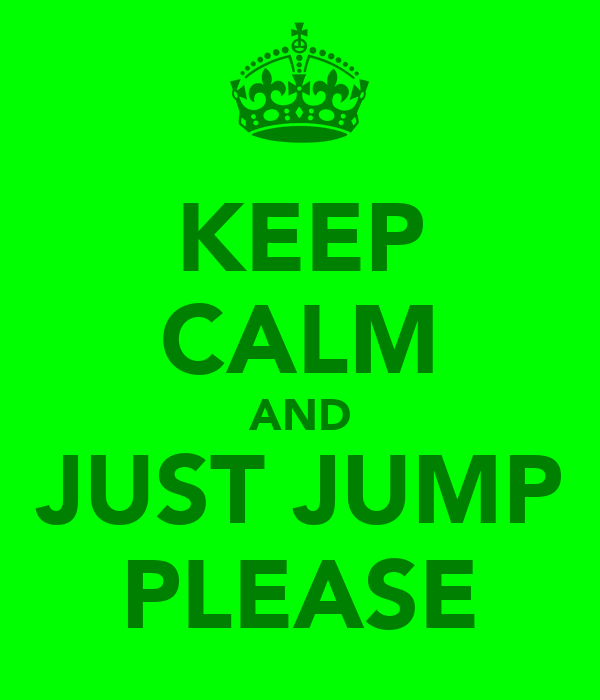 KEEP CALM AND JUST JUMP PLEASE