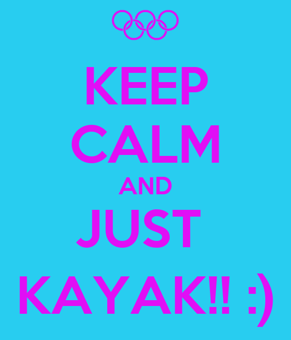 KEEP CALM AND JUST  KAYAK!! :)