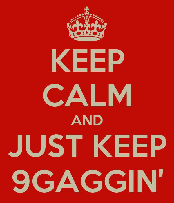 KEEP CALM AND JUST KEEP 9GAGGIN'