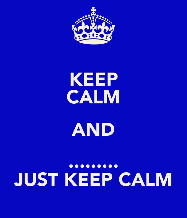 KEEP CALM AND ......... JUST KEEP CALM