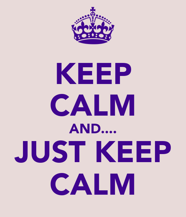 KEEP CALM AND.... JUST KEEP CALM