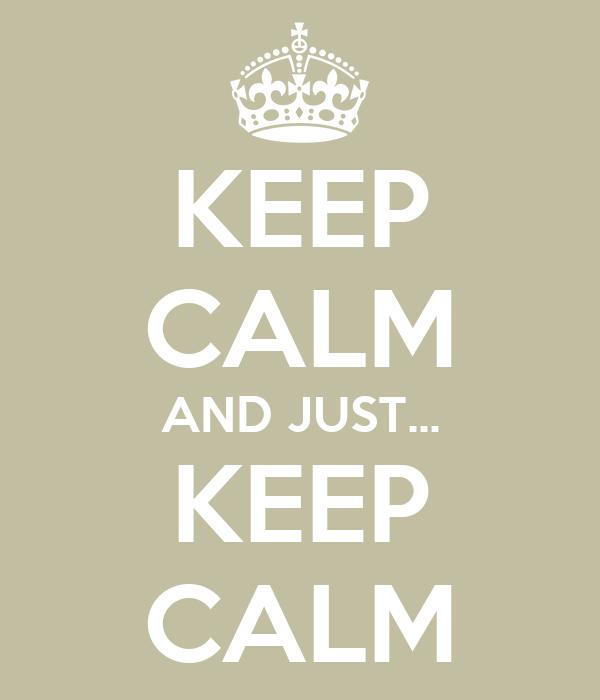 KEEP CALM AND JUST... KEEP CALM