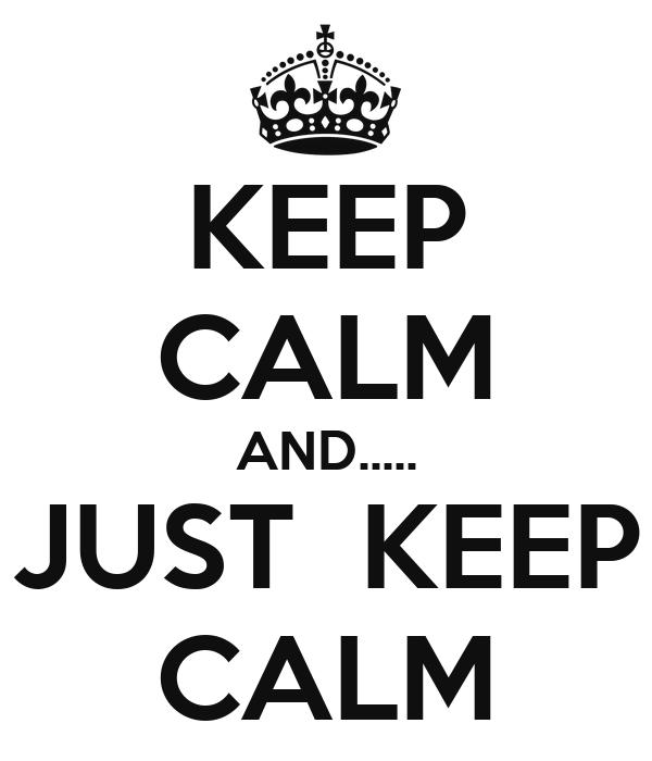 KEEP CALM AND..... JUST  KEEP CALM