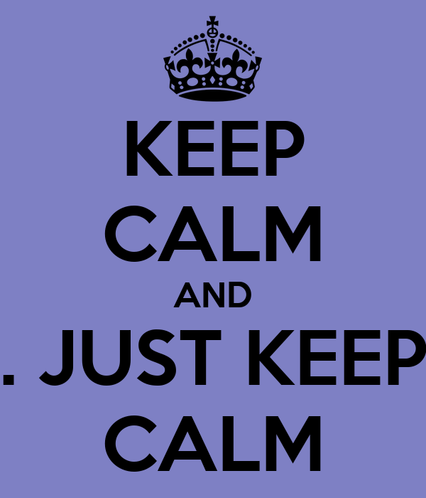 KEEP CALM AND . JUST KEEP CALM